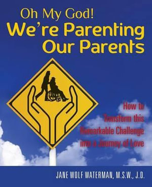 Oh My God! We're Parenting Our Parents : How to Transform This Remarkable Challenge Into a Journey of Love - M S W J D Jane Wolf Waterman