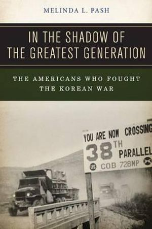 In the Shadow of the Greatest Generation : The Americans Who Fought the Korean War - Melinda L. Pash