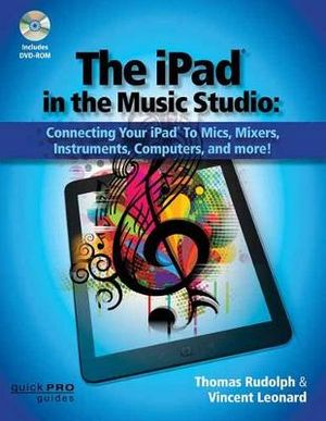iPad in the Music Studio : Connecting Your iPad to Mics, Mixers, Instruments, Computers, and More! - Tom Rudolph