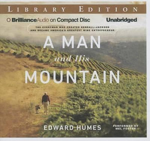 A Man and His Mountain the Everyman Who Created Kendall-Jackson and Became America's Greatest Wine Entrepreneur : The Everyman Who Created Kendall-Jackson and Became America's Greatest Wine Entrepreneur - Edward Humes