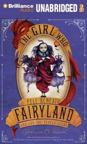 The Girl Who Fell Beneath Fairyland and Led the Revels There - Catherynne M Valente