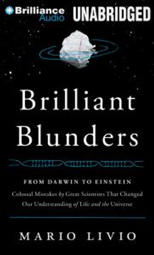 Brilliant Blunders : From Darwin to Einstein: Colossal Mistakes by Great Scientists That Changed Our Understanding of Life and the Universe - Mario Livio