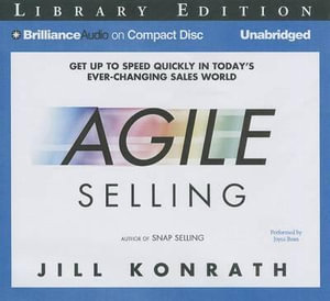 Agile Selling : Get Up to Speed Quickly in Today's Ever-Changing Sales World - Jill Konrath