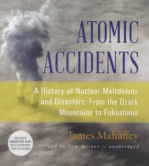 Atomic Accidents : A History of Nuclear Meltdowns and Disasters; From the Ozark Mountains to Fukushima - James Mahaffey