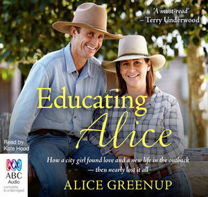 Educating Alice : How a City Girl Found Love and a New Life in the Outback - Then Nearly Lost it All - Alice Greenup