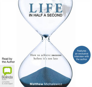 Life in Half A Second : How to Achieve Success Before it's Too Late - Matthew Michalewicz