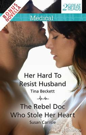 Medical Duo Plus Bonus Novella/Her Hard To Resist Husband/The Rebel Doc Who Stole Her Heart/Outback Crisis : Her Hard To Resist Husband / The Rebel Doc Who Stole Her Heart / Outback Crisis - Tina Beckett