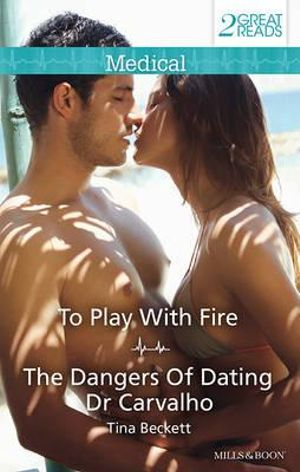 To Play With Fire/The Dangers Of Dating Dr Carvalho : To Play With Fire / The Dangers Of Dating Dr Carvalho - Tina Beckett