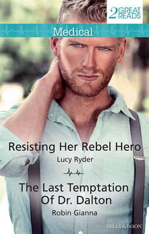 Resisting Her Rebel Hero/The Last Temptation Of Dr. Dalton : Mills & Boon Medical - Lucy Ryder