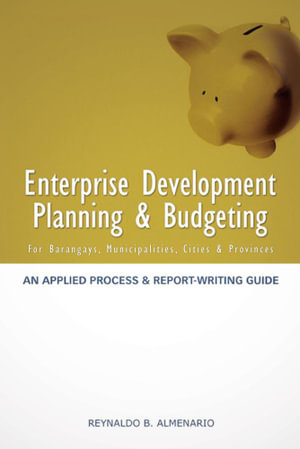 Enterprise Development Planning & Budgeting : An Applied Process and Report- Writing Guide (for Barangays, Municipalities, Cities, Provinces) - Reynaldo B. Almenario