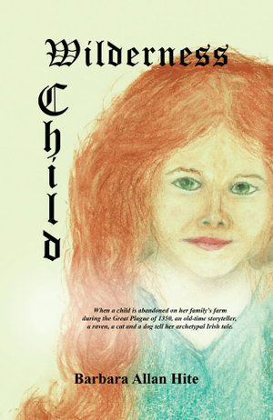WILDERNESS CHILD : When a child is abandoned on her family's farm during the Great Plague of 1350, an old-time storyteller, a raven, a cat and a dog te - Barbara Allan Hite
