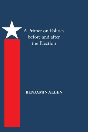A Primer on Politics before and after the Election : PART ONE: THE CAMPAIGN IS ALL ABOUT THE CANDIDATE. PART TWO: THOUGHTS OF AN ELECTED OFFICIAL - BENJAMIN ALLEN