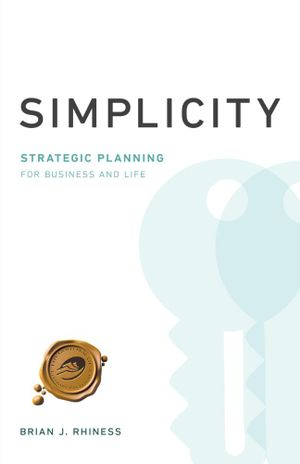 Simplicity : Strategic Planning for Business and Life - Brian J. Rhiness