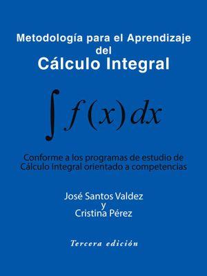 Metodologia Para El Aprendizaje del Calculo Integral : Conforme a Los Programas de Estudio de Calculo Integral Orientado a Competencias - Jose Santos Valdez y. Cristina Perez