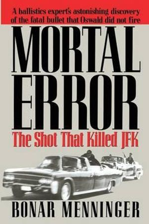Mortal Error : The Shot That Killed JFK - Bonar Menninger