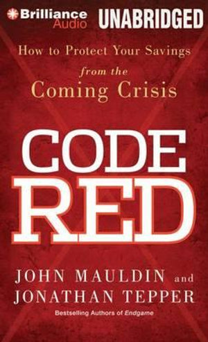 Code Red : How to Protect Your Savings from the Coming Crisis - John Mauldin