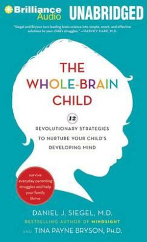 The Whole-Brain Child : 12 Revolutionary Strategies to Nurture Your Child's Developing Mind: Survive Everyday Parenting Struggles, and Help Your Family Thrive - Daniel J Siegel