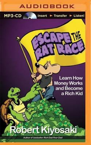 Escape the Rat Race : Learn How Money Works and Become a Rich Kid - Robert T Kiyosaki