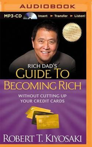 Rich Dad's Guide to Becoming Rich Without Cutting Up Your Credit Cards - Robert T Kiyosaki