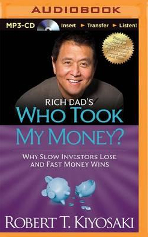 Rich Dad's Who Took My Money? : Why Slow Investors Lose and Fast Money Wins - Robert T Kiyosaki
