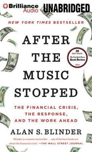 After the Music Stopped : The Financial Crisis, the Response, and the Work Ahead - Alan S Blinder