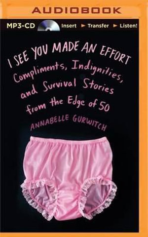 I See You Made an Effort : Compliments, Indignities, and Survival Stories from the Edge of 50 - Annabelle Gurwitch