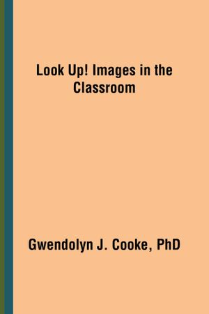 Look Up! Images in the Classroom - Gwendolyn J. Cooke PhD