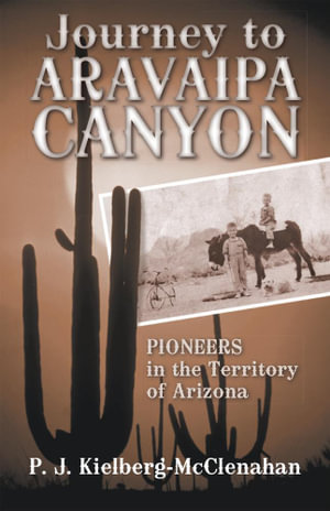 Journey to Aravaipa Canyon : Pioneers in the Territory of Arizona - P. J. Kielberg-McClenahan