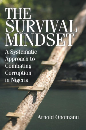 The Survival Mindset : A Systematic Approach to Combating Corruption in Nigeria - Arnold Obomanu