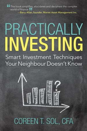 Practically Investing : Smart Investment Techniques Your Neighbour Doesn't Know - Coreen T. Sol CFA