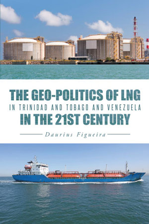 The Geo-Politics of LNG in Trinidad and Tobago and Venezuela in the 21st Century - Daurius Figueira