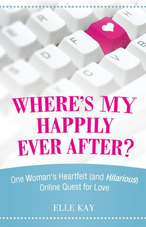 Where's My Happily Ever After? : One Woman's Heartfelt (and Hilarious) Online Quest for Love - Elle Kay