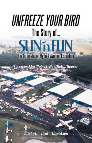 Unfreeze Your Bird : The Story of Sun'n Fun the International Fly-In and Aviation Exposition - Karl A. Davidson