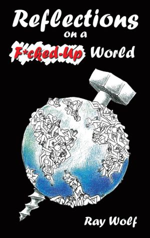 Reflections on a F*cked-Up World - Ray Wolf