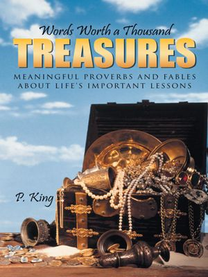 Words Worth a Thousand Treasures : Meaningful Proverbs and Fables about Life's Important Lessons - P. King
