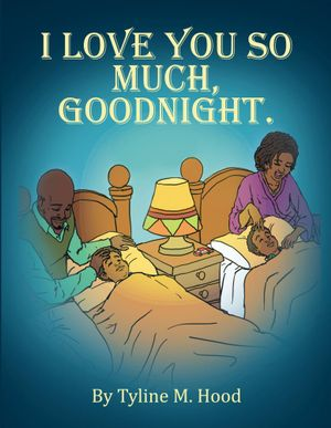 I Love You So Much, Goodnight. - Tyline M. Hood