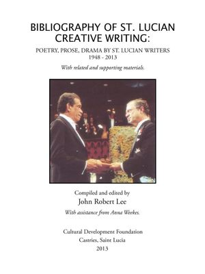 BIBLIOGRAPHY OF ST. LUCIAN CREATIVE WRITING : POETRY, PROSE, DRAMA BY ST. LUCIAN WRITERS 1948-2013 - John Robert Lee