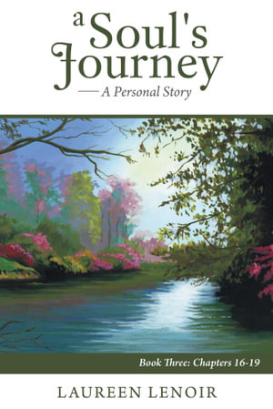A Soul's Journey : A Personal Story: Book Three: Chapters 16-19 - Laureen LeNoir