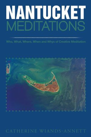 NANTUCKET MEDITATIONS : Who, What, Where, When and Whys of Creative Meditation - Catherine Wiands-Annett
