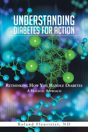 UNDERSTANDING DIABETES FOR ACTION : Rethinking How You Handle Diabetes A Holistic Approach - Roland Fleurizier ND