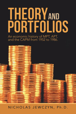 Theory and Portfolios : An economic history of MPT, APT, and the CAPM from 1952 to 1986. - Nicholas Jewczyn Ph.D.