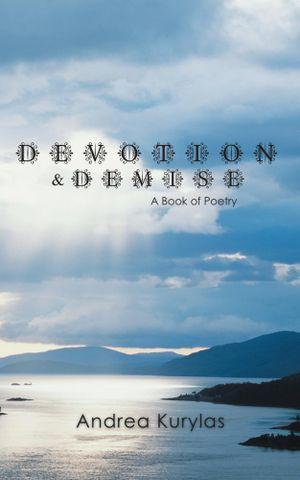 Devotion & Demise : A Book of Poetry - Andrea Kurylas