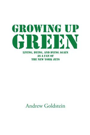 Growing Up Green : Living, Dying, and Dying Again as a Fan of the New York Jets - Andrew Goldstein