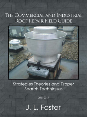 The Commercial and Industrial Roof Repair Field Guide : Strategies Theories and Proper Search Techniques - J. L. Foster