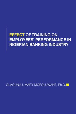 Effect of Training on Employees' Performance in Nigerian Banking Industry - Mary Mofoluwake Olagunju Phd
