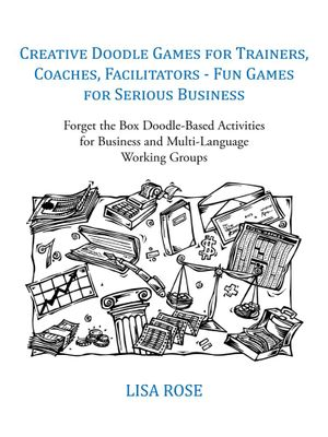 Creative Doodle Games for Trainers, Coaches, Facilitators - Fun Games for Serious Business : Forget the Box Doodle-Based Activities for Business and Mu -  Lisa Rose