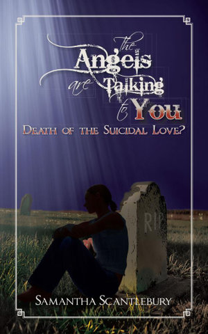 The Angels Are Talking to You : Death of the Suicidal Love? - Samantha Scantlebury