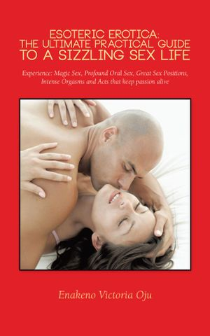 Esoteric Erotica : The Ultimate Practical Guide to a Sizzling Sex Life: Experience: Magic Sex, Profound Oral Sex, Great Sex Positions, In - Enakeno Victoria Oju
