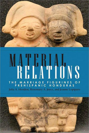 Material Relations : The Marriage Figurines of Prehispanic Honduras - Julia A. Hendon