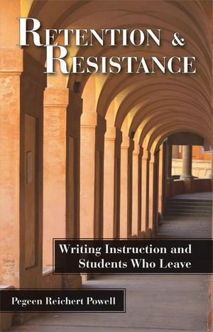 Retention and Resistance : Writing Instruction and Students Who Leave - Pegeen Reichert Powell